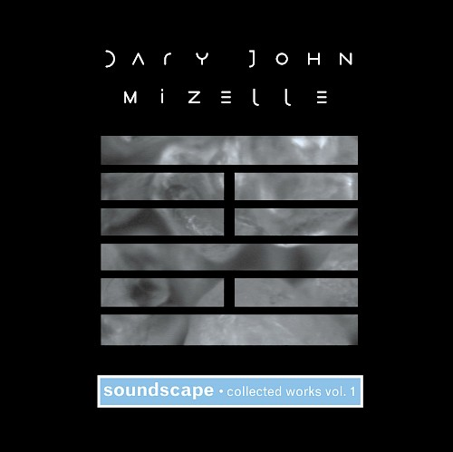Dary John Mizelle - Soundscape, Collected Works, Vol. 1